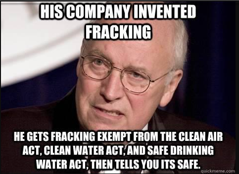 cheney - his company invented and exempted fracking from the clean water act, clean air act, and safe drinking water act
